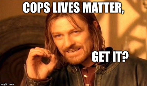 One Does Not Simply Meme | COPS LIVES MATTER, GET IT? | image tagged in memes,one does not simply | made w/ Imgflip meme maker