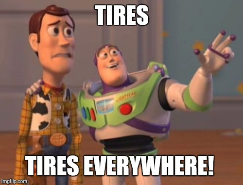 X, X Everywhere Meme | TIRES TIRES EVERYWHERE! | image tagged in memes,x,x everywhere,x x everywhere | made w/ Imgflip meme maker