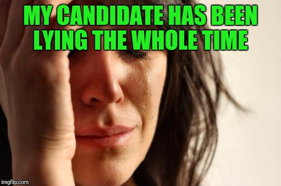 First World Problems Meme | MY CANDIDATE HAS BEEN LYING THE WHOLE TIME | image tagged in memes,first world problems | made w/ Imgflip meme maker