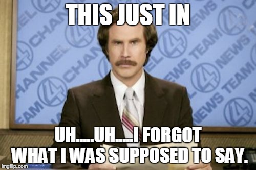 Ron Burgundy Meme |  THIS JUST IN; UH.....UH.....I FORGOT WHAT I WAS SUPPOSED TO SAY. | image tagged in memes,ron burgundy | made w/ Imgflip meme maker