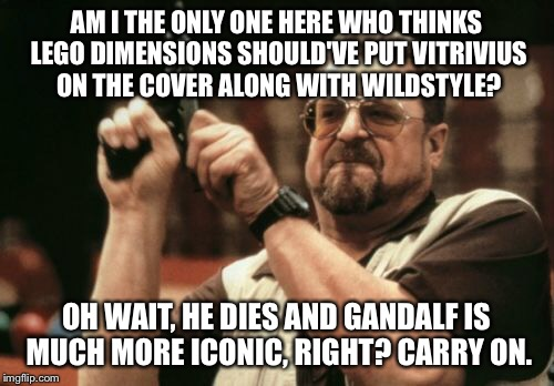 Am I The Only One Around Here Meme |  AM I THE ONLY ONE HERE WHO THINKS LEGO DIMENSIONS SHOULD'VE PUT VITRIVIUS ON THE COVER ALONG WITH WILDSTYLE? OH WAIT, HE DIES AND GANDALF IS MUCH MORE ICONIC, RIGHT? CARRY ON. | image tagged in memes,am i the only one around here | made w/ Imgflip meme maker