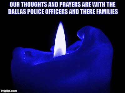 OUR THOUGHTS AND PRAYERS ARE WITH THE DALLAS POLICE OFFICERS AND THERE FAMILIES | image tagged in police | made w/ Imgflip meme maker