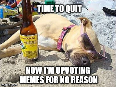 TIME TO QUIT NOW I'M UPVOTING MEMES FOR NO REASON | made w/ Imgflip meme maker