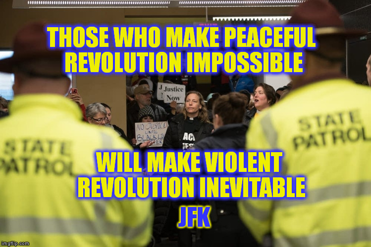 Sentence for broken tail light:  Death. . . . Sentence for treason:  the Presidency |  THOSE WHO MAKE PEACEFUL REVOLUTION IMPOSSIBLE; WILL MAKE VIOLENT REVOLUTION INEVITABLE; JFK | image tagged in protest,revolution,quotes,memes,jfk,america | made w/ Imgflip meme maker