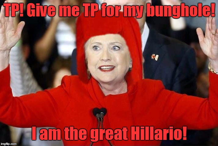 TP! Give me TP for my bunghole! I am the great Hillario! | made w/ Imgflip meme maker