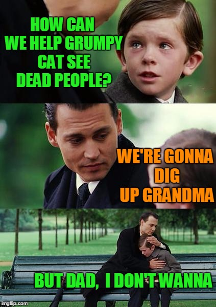 Finding Neverland Meme | HOW CAN WE HELP GRUMPY CAT SEE DEAD PEOPLE? WE'RE GONNA DIG UP GRANDMA BUT DAD,  I DON'T WANNA | image tagged in memes,finding neverland | made w/ Imgflip meme maker