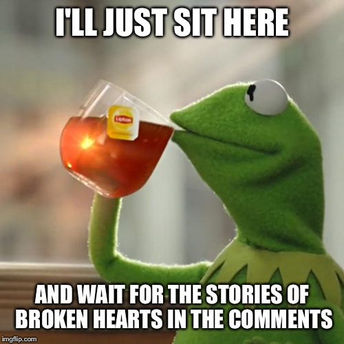 But Thats None Of My Business Meme | I'LL JUST SIT HERE AND WAIT FOR THE STORIES OF BROKEN HEARTS IN THE COMMENTS | image tagged in memes,but thats none of my business,kermit the frog | made w/ Imgflip meme maker