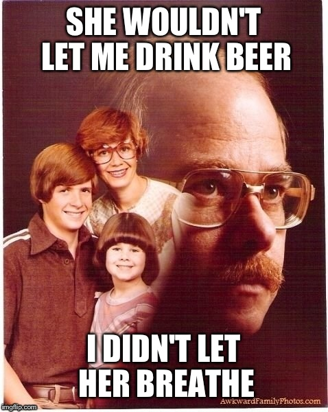SHE WOULDN'T LET ME DRINK BEER I DIDN'T LET HER BREATHE | made w/ Imgflip meme maker