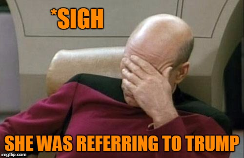 Captain Picard Facepalm Meme | *SIGH SHE WAS REFERRING TO TRUMP | image tagged in memes,captain picard facepalm | made w/ Imgflip meme maker