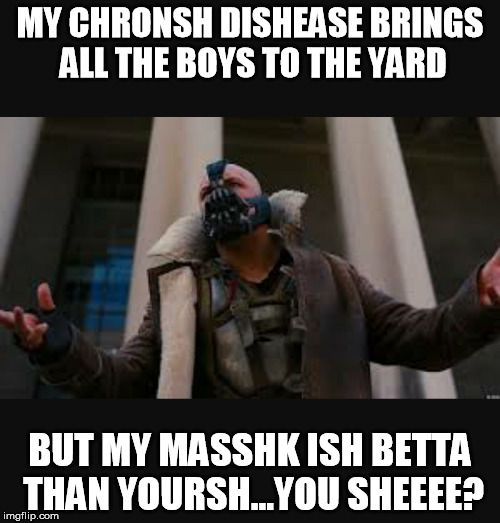 bane | MY CHRONSH DISHEASE BRINGS ALL THE BOYS TO THE YARD BUT MY MASSHK ISH BETTA THAN YOURSH...YOU SHEEEE? | image tagged in bane | made w/ Imgflip meme maker