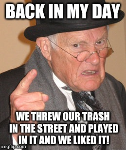 Back In My Day Meme | BACK IN MY DAY WE THREW OUR TRASH IN THE STREET AND PLAYED IN IT AND WE LIKED IT! | image tagged in memes,back in my day | made w/ Imgflip meme maker
