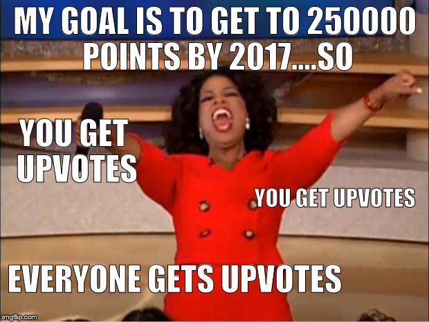 Oprah You Get A Meme | MY GOAL IS TO GET TO 250000 POINTS BY 2017....SO YOU GET UPVOTES YOU GET UPVOTES EVERYONE GETS UPVOTES | image tagged in memes,oprah you get a | made w/ Imgflip meme maker