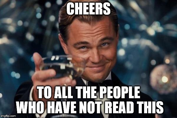 Leonardo Dicaprio Cheers Meme | CHEERS TO ALL THE PEOPLE WHO HAVE NOT READ THIS | image tagged in memes,leonardo dicaprio cheers | made w/ Imgflip meme maker