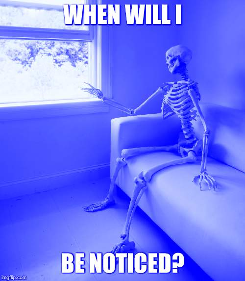 Lonely Skeleton | WHEN WILL I BE NOTICED? | image tagged in lonely skeleton | made w/ Imgflip meme maker