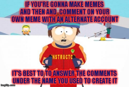 It's about the same as trying to call your side chick and dialing your home phone number never a good thing |  IF YOU'RE GONNA MAKE MEMES AND THEN AND  COMMENT ON YOUR OWN MEME WITH AN ALTERNATE ACCOUNT; IT'S BEST TO TO ANSWER THE COMMENTS UNDER THE NAME YOU USED TO CREATE IT | image tagged in memes,super cool ski instructor | made w/ Imgflip meme maker