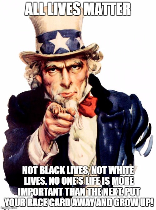 Uncle Sam | ALL LIVES MATTER NOT BLACK LIVES, NOT WHITE LIVES. NO ONE'S LIFE IS MORE IMPORTANT THAN THE NEXT. PUT YOUR RACE CARD AWAY AND GROW UP! | image tagged in memes,uncle sam | made w/ Imgflip meme maker