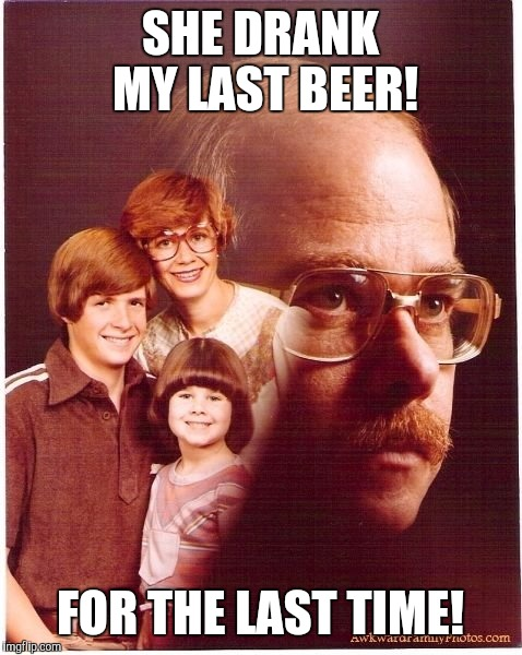 SHE DRANK MY LAST BEER! FOR THE LAST TIME! | made w/ Imgflip meme maker