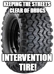 KEEPING THE STREETS CLEAR OF DRUGS INTERVENTION TIRE! | made w/ Imgflip meme maker