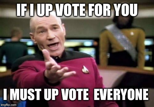 Picard Wtf Meme | IF I UP VOTE FOR YOU I MUST UP VOTE  EVERYONE | image tagged in memes,picard wtf | made w/ Imgflip meme maker