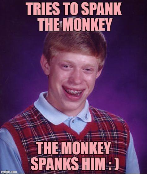 Bad Luck Brian Meme | TRIES TO SPANK THE MONKEY THE MONKEY SPANKS HIM : ) | image tagged in memes,bad luck brian | made w/ Imgflip meme maker