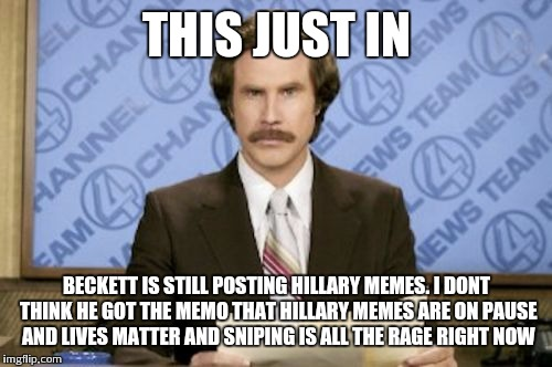 THIS JUST IN BECKETT IS STILL POSTING HILLARY MEMES. I DONT THINK HE GOT THE MEMO THAT HILLARY MEMES ARE ON PAUSE AND LIVES MATTER AND SNIPI | made w/ Imgflip meme maker