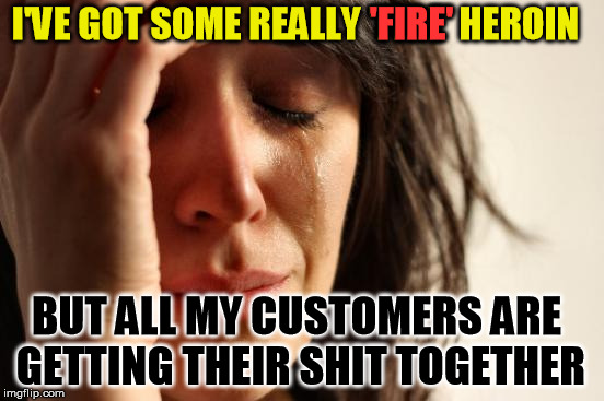 First World Problems Meme | I'VE GOT SOME REALLY 'FIRE' HEROIN BUT ALL MY CUSTOMERS ARE GETTING THEIR SHIT TOGETHER 'FIRE' | image tagged in memes,first world problems | made w/ Imgflip meme maker