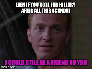 EVEN IF YOU VOTE FOR HILLARY AFTER ALL THIS SCANDAL I COULD STILL BE A FRIEND TO YOU | made w/ Imgflip meme maker