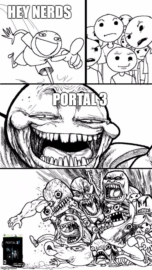 You Know you Want it |  HEY NERDS; PORTAL 3 | image tagged in memes,hey internet,portal,portal 3,you know you want it | made w/ Imgflip meme maker