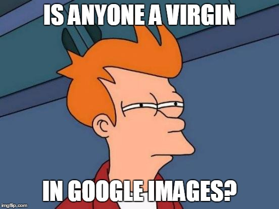 Futurama Fry Meme | IS ANYONE A VIRGIN IN GOOGLE IMAGES? | image tagged in memes,futurama fry | made w/ Imgflip meme maker