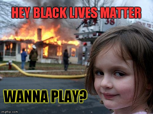 Wanna Play | HEY BLACK LIVES MATTER WANNA PLAY? | image tagged in memes,disaster girl,black lives matter,wanna play,dallas shooting | made w/ Imgflip meme maker