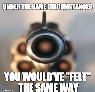 "YOU WOULD'VE ""FELT"" THE SAME WAY UNDER THE SAME CIRCUMSTANCES 