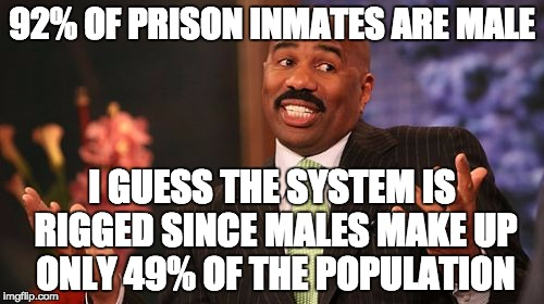 Steve Harvey Meme | 92% OF PRISON INMATES ARE MALE I GUESS THE SYSTEM IS RIGGED SINCE MALES MAKE UP ONLY 49% OF THE POPULATION | image tagged in memes,steve harvey | made w/ Imgflip meme maker