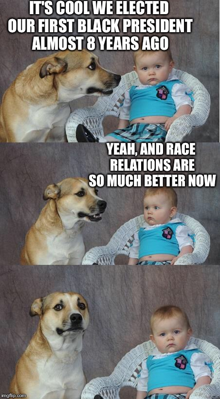 Bad joke dog | IT'S COOL WE ELECTED OUR FIRST BLACK PRESIDENT ALMOST 8 YEARS AGO YEAH, AND RACE RELATIONS ARE SO MUCH BETTER NOW | image tagged in bad joke dog | made w/ Imgflip meme maker