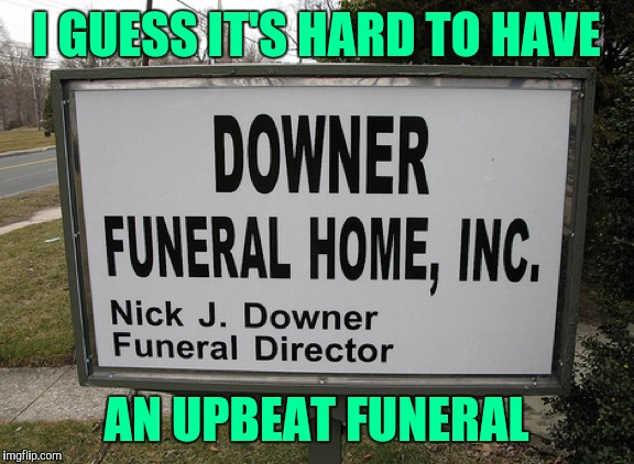 That's unfortunate. |  I GUESS IT'S HARD TO HAVE; AN UPBEAT FUNERAL | image tagged in sewmyeyesshut,funny memes,funerals | made w/ Imgflip meme maker