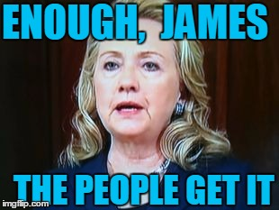 ENOUGH,  JAMES THE PEOPLE GET IT | image tagged in hillary | made w/ Imgflip meme maker