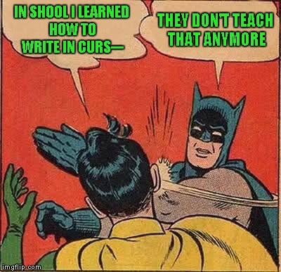 So what do you all think? Has cursive writing outlived it's usefulness? I don't use it anymore, but I still know how. | IN SHOOL I LEARNED HOW TO WRITE IN CURS--- THEY DON'T TEACH THAT ANYMORE | image tagged in memes,batman slapping robin,cursive writing is obsolete,school | made w/ Imgflip meme maker