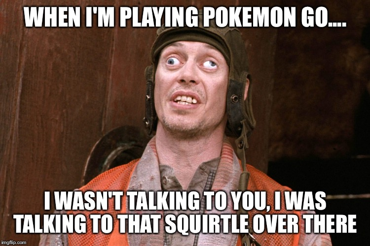 crazy eyes |  WHEN I'M PLAYING POKEMON GO.... I WASN'T TALKING TO YOU, I WAS TALKING TO THAT SQUIRTLE OVER THERE | image tagged in pokemon go,pokemon,squirtle | made w/ Imgflip meme maker