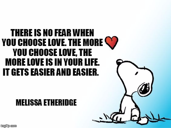 Choose Love | THERE IS NO FEAR WHEN YOU CHOOSE LOVE. THE MORE YOU CHOOSE LOVE, THE MORE LOVE IS IN YOUR LIFE. IT GETS EASIER AND EASIER. MELISSA ETHERIDGE | image tagged in no fear,choose love,melissa etheridge,snoopy | made w/ Imgflip meme maker