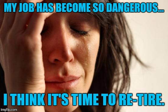 First World Problems Meme | MY JOB HAS BECOME SO DANGEROUS... I THINK IT'S TIME TO RE-TIRE. | image tagged in memes,first world problems | made w/ Imgflip meme maker
