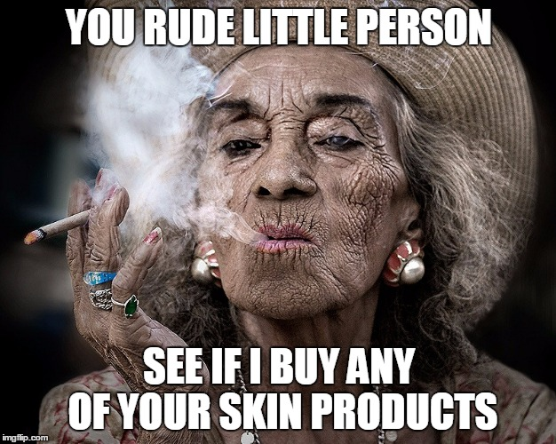 YOU RUDE LITTLE PERSON SEE IF I BUY ANY OF YOUR SKIN PRODUCTS | made w/ Imgflip meme maker