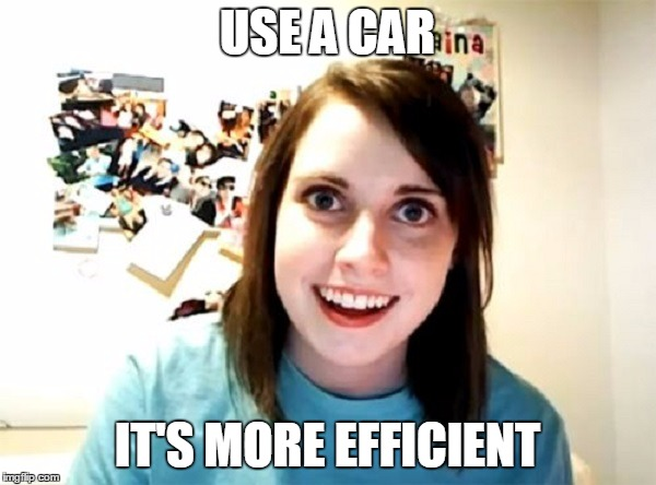 USE A CAR IT'S MORE EFFICIENT | made w/ Imgflip meme maker