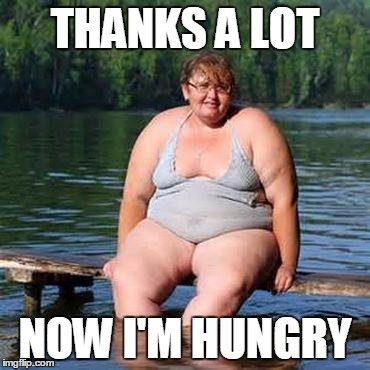 big woman, big heart | THANKS A LOT NOW I'M HUNGRY | image tagged in big woman,big heart | made w/ Imgflip meme maker