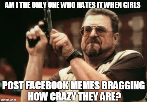Am I The Only One Around Here | AM I THE ONLY ONE WHO HATES IT WHEN GIRLS POST FACEBOOK MEMES BRAGGING HOW CRAZY THEY ARE? | image tagged in memes,am i the only one around here,mean girls,girls be like,crazy,facebook problems | made w/ Imgflip meme maker
