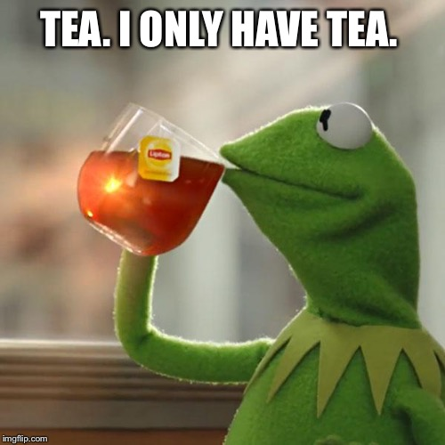 But Thats None Of My Business Meme | TEA. I ONLY HAVE TEA. | image tagged in memes,but thats none of my business,kermit the frog | made w/ Imgflip meme maker
