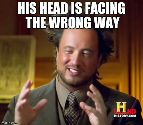 Ancient Aliens Meme | HIS HEAD IS FACING THE WRONG WAY | image tagged in memes,ancient aliens | made w/ Imgflip meme maker