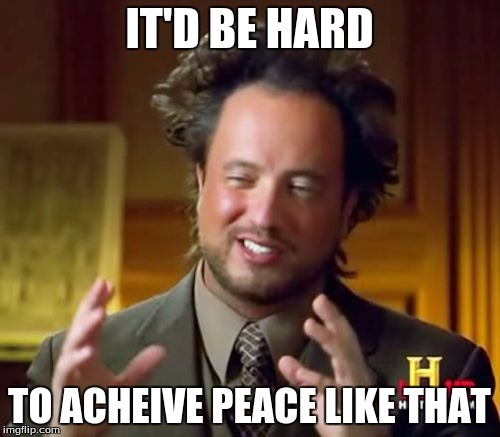 Ancient Aliens Meme | IT'D BE HARD TO ACHEIVE PEACE LIKE THAT | image tagged in memes,ancient aliens | made w/ Imgflip meme maker