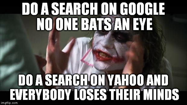 And everybody loses their minds |  DO A SEARCH ON GOOGLE NO ONE BATS AN EYE; DO A SEARCH ON YAHOO AND EVERYBODY LOSES THEIR MINDS | image tagged in memes,and everybody loses their minds | made w/ Imgflip meme maker