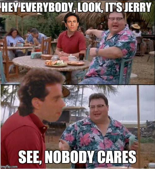 Hello Newman... | HEY EVERYBODY, LOOK, IT'S JERRY SEE, NOBODY CARES | image tagged in memes,see nobody cares | made w/ Imgflip meme maker