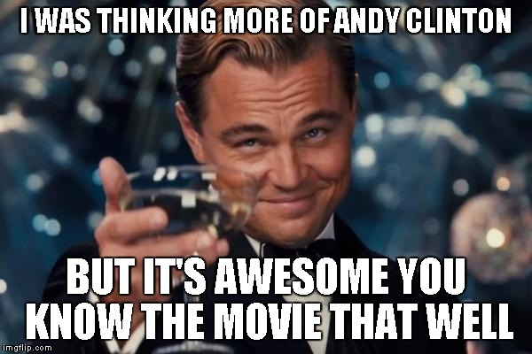 Leonardo Dicaprio Cheers Meme | I WAS THINKING MORE OF ANDY CLINTON BUT IT'S AWESOME YOU KNOW THE MOVIE THAT WELL | image tagged in memes,leonardo dicaprio cheers | made w/ Imgflip meme maker