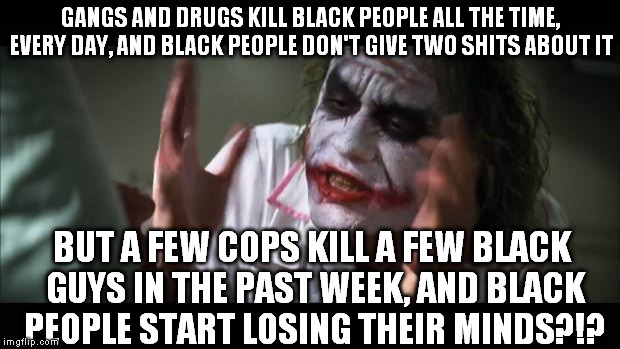 Racist black people: STOP BEING RACIST!!!   | GANGS AND DRUGS KILL BLACK PEOPLE ALL THE TIME, EVERY DAY, AND BLACK PEOPLE DON'T GIVE TWO SHITS ABOUT IT BUT A FEW COPS KILL A FEW BLACK GU | image tagged in and everybody loses their minds,racist black people,liberal logic,dallas shooting,baton rouge shooting,memes | made w/ Imgflip meme maker